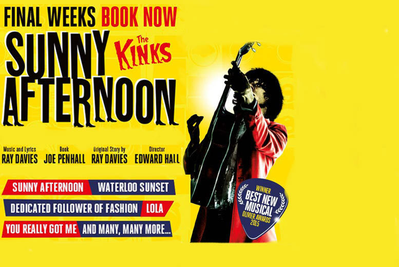 £10 instead of £15 for a band C ticket to Sunny Afternoon: The Kinks at Harold Pinter Theatre, £20 for a band B ticket or £29.50 for a band A ticket - save up to 33%